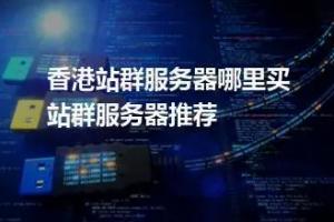 稳定且性价比高的香港站群服务器租用推荐